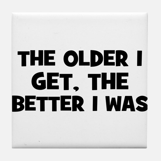 The older I get, the better I Tile Coaster