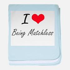 I Love Being Matchless Artistic Desig baby blanket