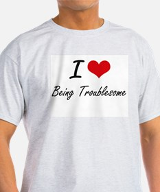 I love Being Troublesome Artistic Design T-Shirt