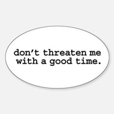 don't threaten me with a good time. Oval Decal