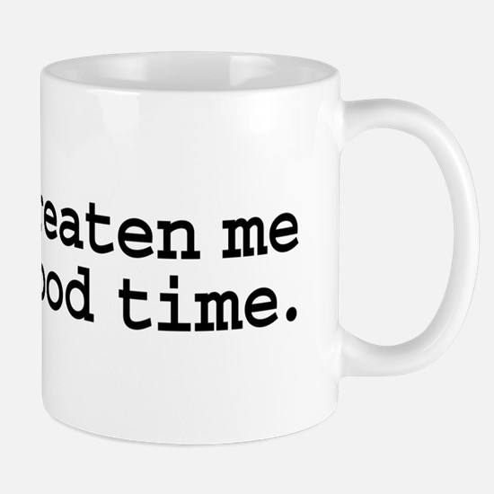don't threaten me with a good time. Mug
