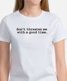 don't threaten me with a good time. Women's T-Shir