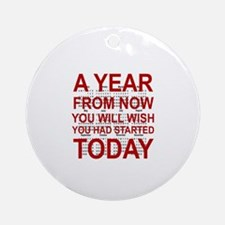 A YEAR FROM NOW YOU WILL WISH YOU H Round Ornament