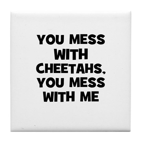 you mess with cheetahs, you m Tile Coaster