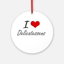 I love Delicatessens Round Ornament