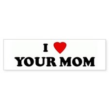 I Love YOUR MOM Bumper Bumper Sticker