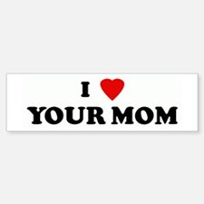 I Love YOUR MOM Bumper Bumper Bumper Sticker