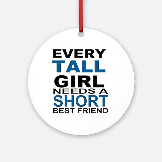 EVERY TALL GIRLS NEEDS A SHORT BEST Round Ornament