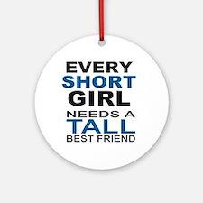 EVERY SHORT GIRLS NEEDS A TALL BEST Round Ornament