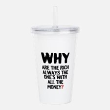 WHY ARE THE RICH ALWAY Acrylic Double-wall Tumbler