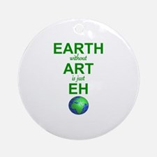 EARTH WITHOUT  ART IS ONLY EH Round Ornament