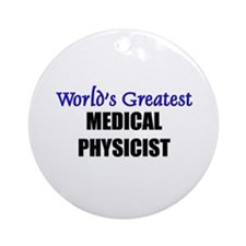 Worlds Greatest MEDICAL PHYSICIST Ornament (Round)