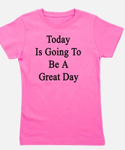 Today Is Going To Be A Great Day  Girl's Tee