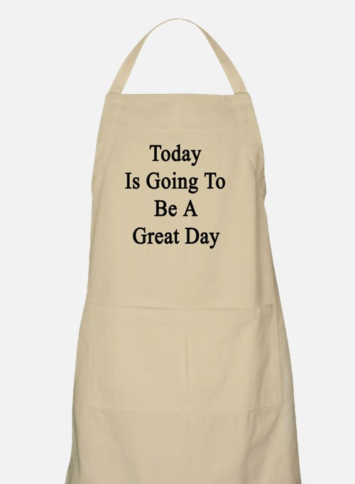 Today Is Going To Be A Great Day  Apron