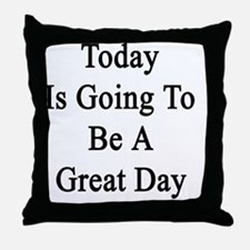 Today Is Going To Be A Great Day  Throw Pillow