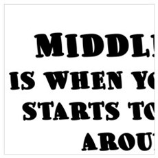 MIDDLE AGE IS WHEN YOUR AGE STARTS TO SHOW AROUND Poster