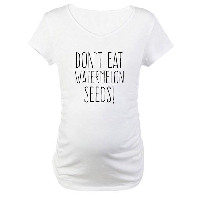 Dont eat watermelon seeds maternity tshirt