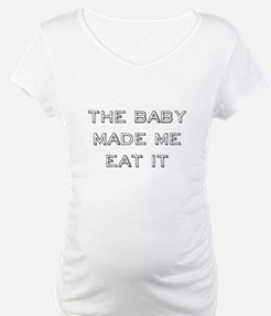 The Baby Made Me Eat It Shirt