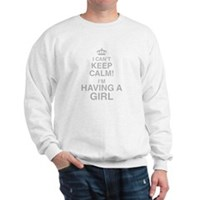 I Cant Keep Calm! Im Having A Girl Sweatshirt