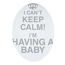 I Cant Keep Calm! Im Having A Baby Oval Ornament