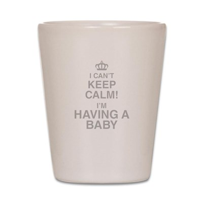 I Cant Keep Calm! Im Having A Baby Shot Glass