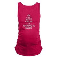 I Cant Keep Calm! Im Having A Baby Maternity Tank