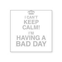 I Cant Keep Calm! Im Having A Bad Day Sticker