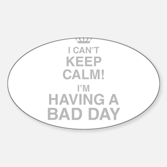 I Cant Keep Calm! Im Having A Bad Day Decal