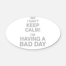 I Cant Keep Calm! Im Having A Bad Day Oval Car Mag