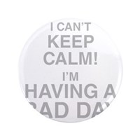 I Cant Keep Calm! Im Having A Bad Day Button