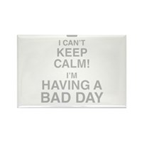 I Cant Keep Calm! Im Having A Bad Day Magnets