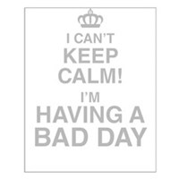 I Cant Keep Calm! Im Having A Bad Day Posters