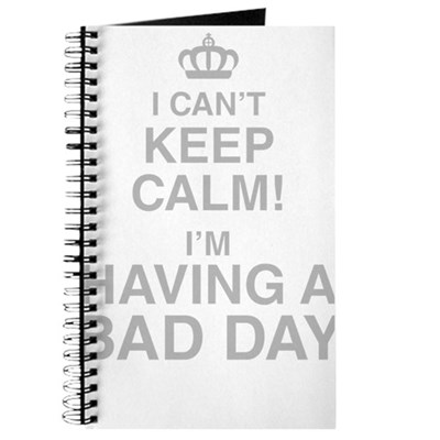 I Cant Keep Calm! Im Having A Bad Day Journal
