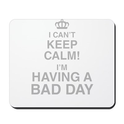 I Cant Keep Calm! Im Having A Bad Day Mousepad