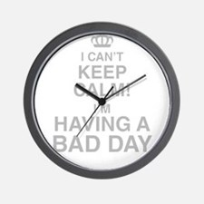 I Cant Keep Calm! Im Having A Bad Day Wall Clock
