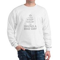 I Cant Keep Calm! Im Having A Bad Day Sweatshirt
