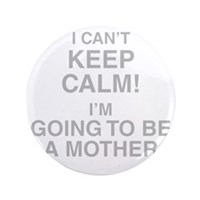 I Cant Keep Calm! Im Going To Be A Mother Button
