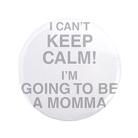 I Cant Keep Calm! Im Going To Be A Momma Button