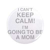 "I Cant Keep Calm Im Going To Be A Mom 3.5"" Button"