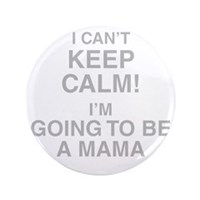 I Cant Keep Calm! Im Going To Be A Mama Button