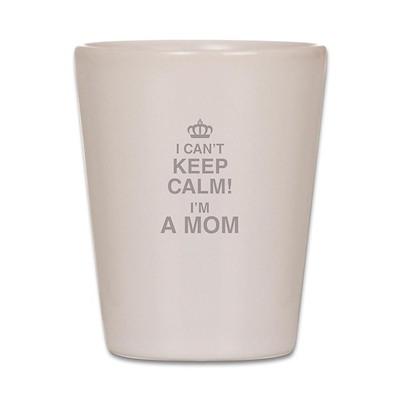 I Cant Keep Calm! Im A Mom Shot Glass
