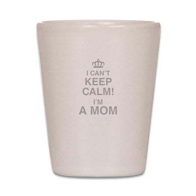 I Cant Keep Calm! Im A Mom Shot Glass