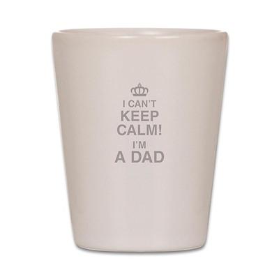 I Cant Keep Calm! Im A Dad Shot Glass