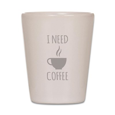 I Need Coffee Shot Glass