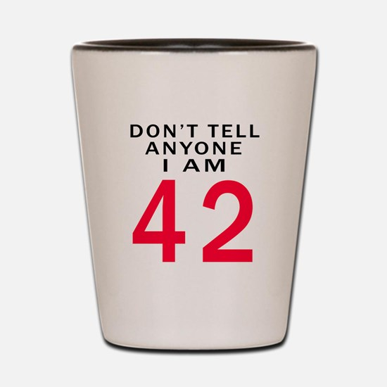Don't Tell Anyone I'm 42 Shot Glass