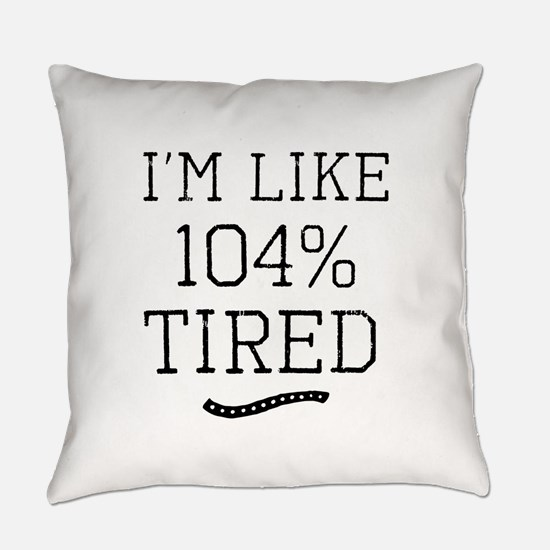 I'm Like 104% Tired Everyday Pillow