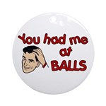 You Had Me at Balls Ornament (Round)