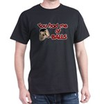You Had Me at Balls Dark T-Shirt