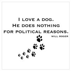 I LOVE A DOG.  HE DOES NOTHING FOR POLITICAL REASO Poster