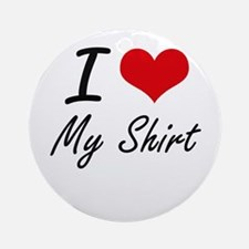 I Love My Shirt Round Ornament